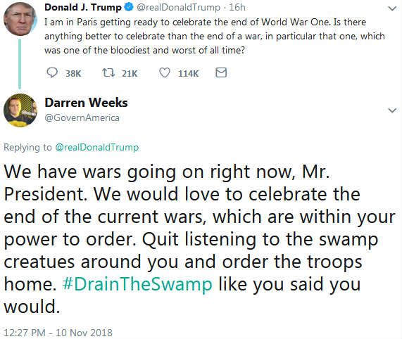 "Trump tweet: ""I am in Paris getting ready to celebrate the end of World War One. Is there anything better to celebrate than the end of a war, in particular that one, which was one of the bloodiest and worst of all time?"" Weeks response: ""We have wars going on right now, Mr. President. We would love to celebrate the end of the current wars, which are within your power to order. Quit listening to the swamp creatues around you and order the troops home. #DrainTheSwamp like you said you would."""